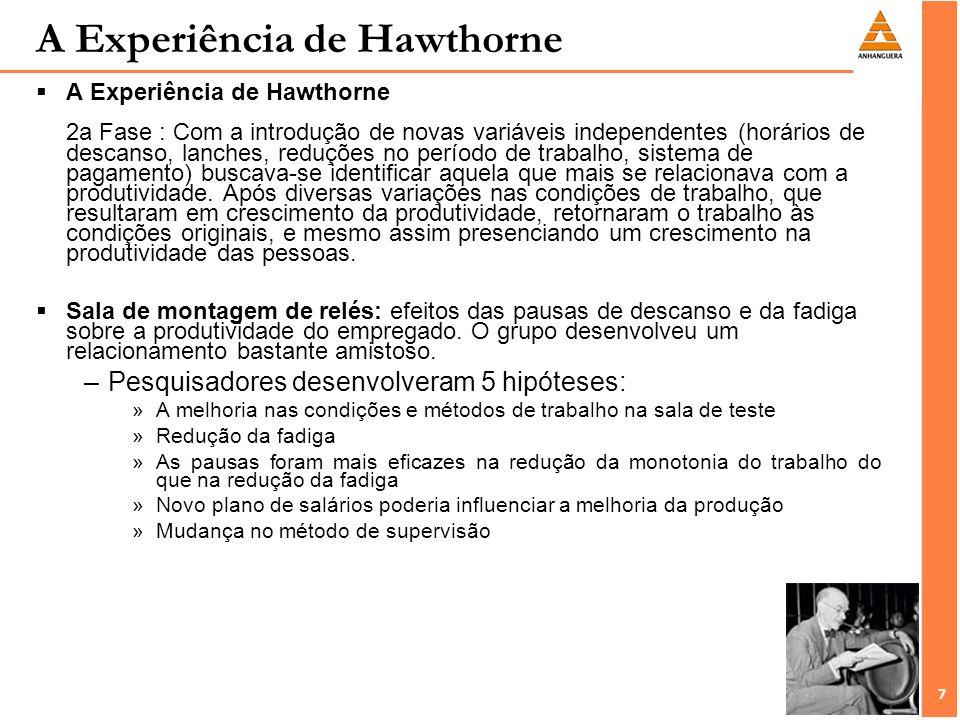 7 7 A Experiência de Hawthorne 2a Fase : Com a introdução de novas variáveis independentes (horários de descanso, lanches, reduções no período de trab