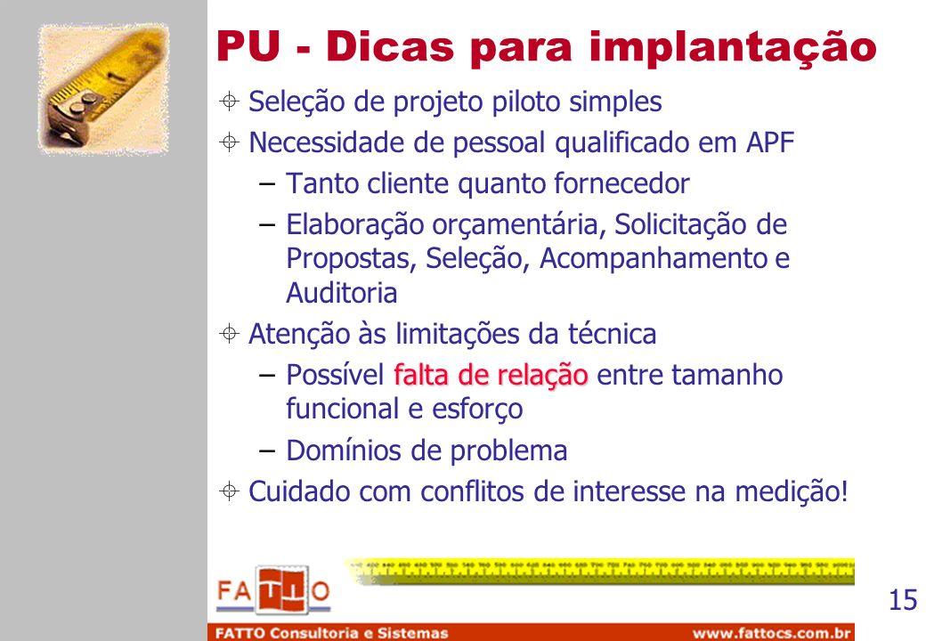 15 PU - Dicas para implantação Seleção de projeto piloto simples Necessidade de pessoal qualificado em APF –Tanto cliente quanto fornecedor –Elaboraçã
