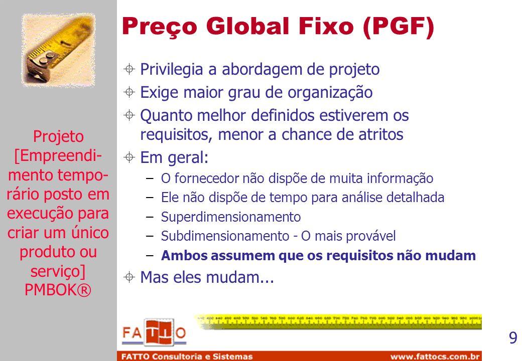 9 Preço Global Fixo (PGF) Privilegia a abordagem de projeto Exige maior grau de organização Quanto melhor definidos estiverem os requisitos, menor a c