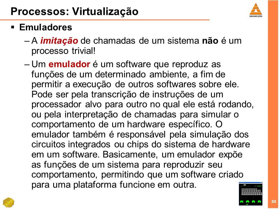 33 Processos: Virtualização Emuladores –A imitação de chamadas de um sistema não é um processo trivial! –Um emulador é um software que reproduz as fun