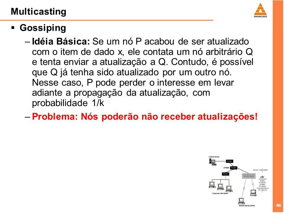 46 Multicasting Gossiping –Idéia Básica: Se um nó P acabou de ser atualizado com o item de dado x, ele contata um nó arbitrário Q e tenta enviar a atu