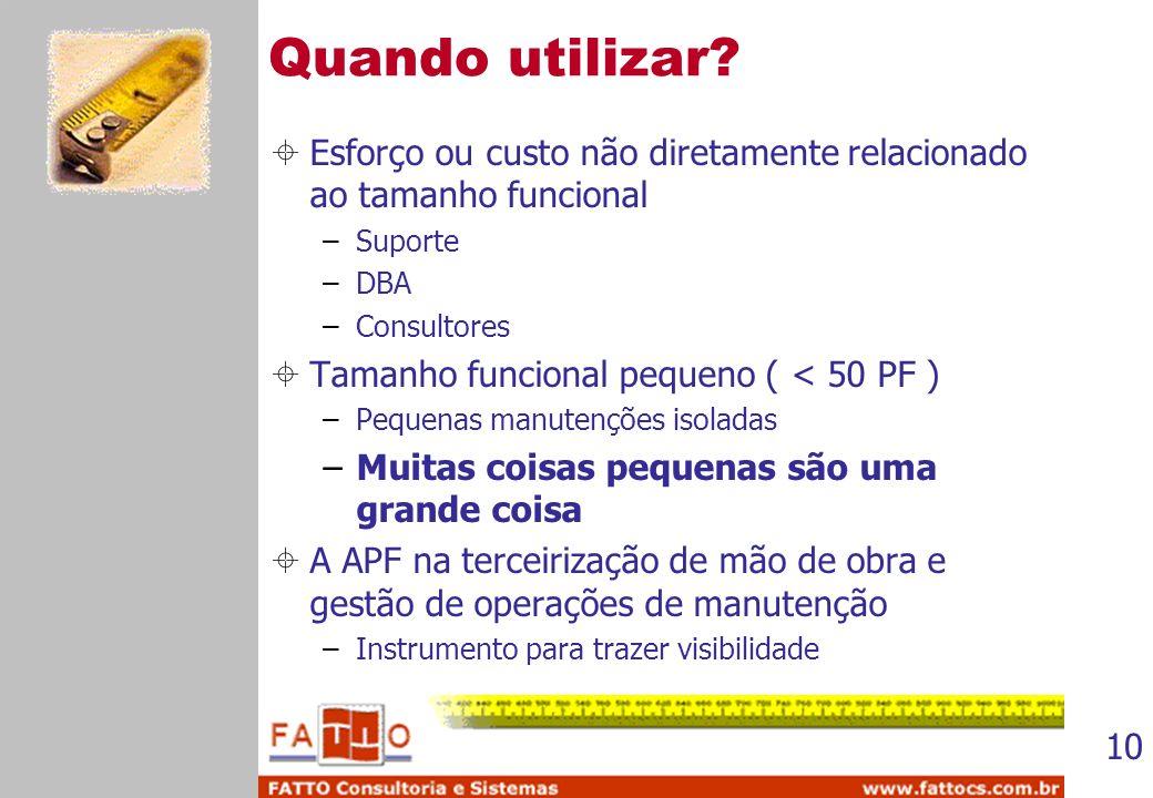 10 Quando utilizar? Esforço ou custo não diretamente relacionado ao tamanho funcional –Suporte –DBA –Consultores Tamanho funcional pequeno ( < 50 PF )