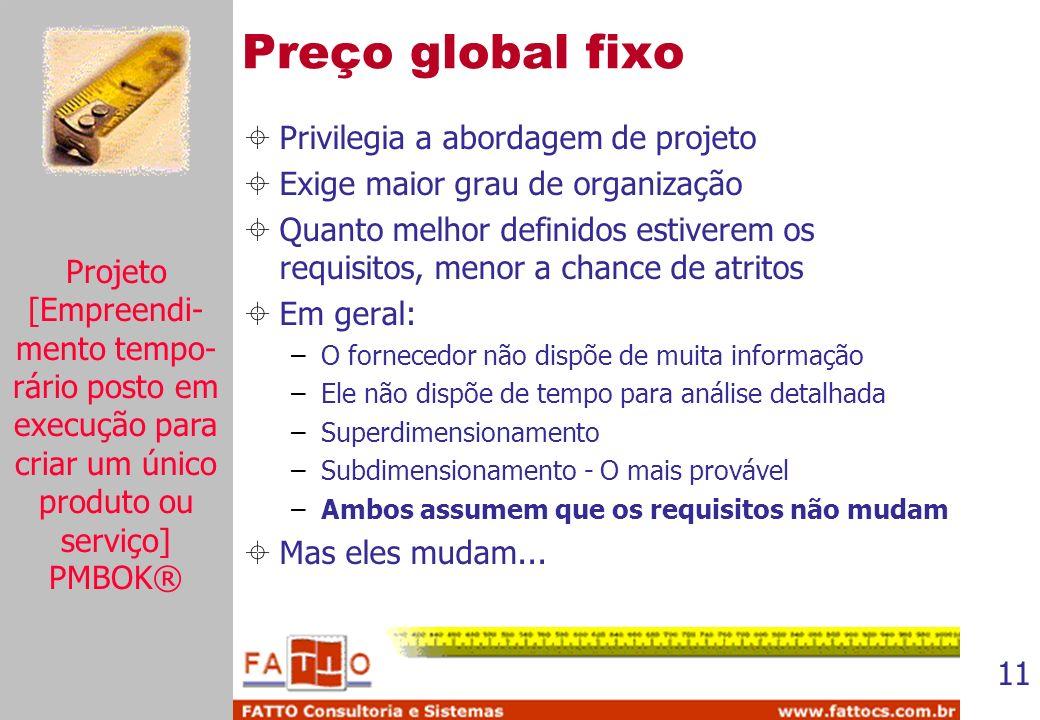 11 Preço global fixo Privilegia a abordagem de projeto Exige maior grau de organização Quanto melhor definidos estiverem os requisitos, menor a chance