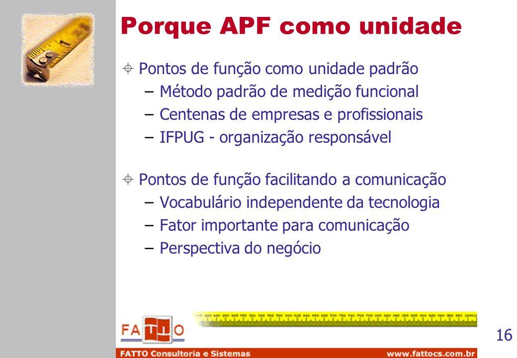 16 Porque APF como unidade Pontos de função como unidade padrão –Método padrão de medição funcional –Centenas de empresas e profissionais –IFPUG - org