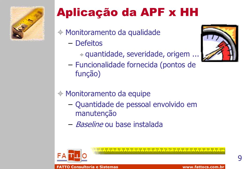 9 Aplicação da APF x HH Monitoramento da qualidade –Defeitos quantidade, severidade, origem... –Funcionalidade fornecida (pontos de função) Monitorame