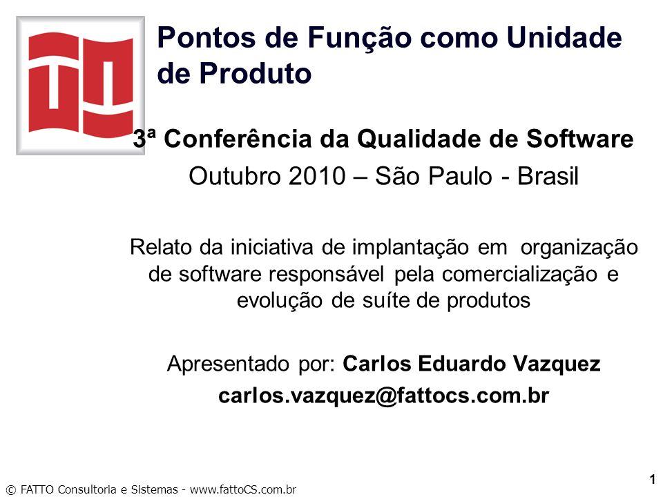© FATTO Consultoria e Sistemas - www.fattoCS.com.br Pontos de Função como Unidade de Produto 3ª Conferência da Qualidade de Software Outubro 2010 – Sã