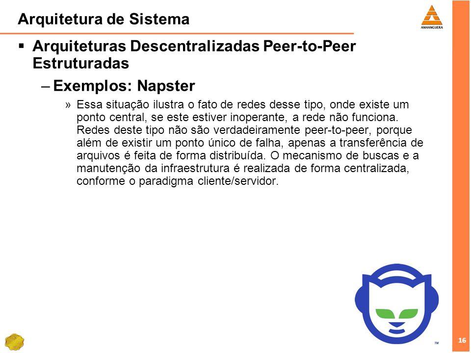 16 Arquitetura de Sistema Arquiteturas Descentralizadas Peer-to-Peer Estruturadas –Exemplos: Napster »Essa situação ilustra o fato de redes desse tipo, onde existe um ponto central, se este estiver inoperante, a rede não funciona.
