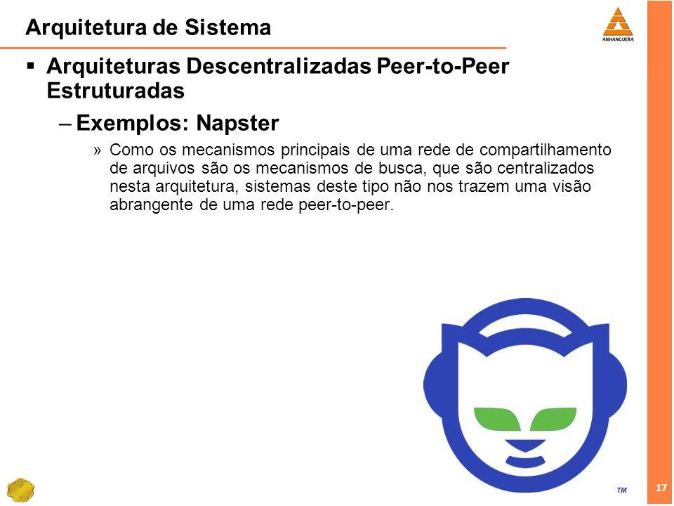 17 Arquitetura de Sistema Arquiteturas Descentralizadas Peer-to-Peer Estruturadas –Exemplos: Napster »Como os mecanismos principais de uma rede de compartilhamento de arquivos são os mecanismos de busca, que são centralizados nesta arquitetura, sistemas deste tipo não nos trazem uma visão abrangente de uma rede peer-to-peer.