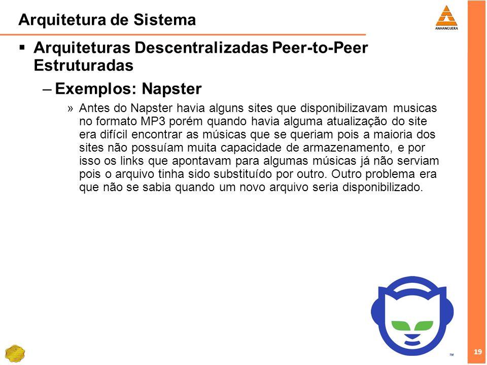 19 Arquitetura de Sistema Arquiteturas Descentralizadas Peer-to-Peer Estruturadas –Exemplos: Napster »Antes do Napster havia alguns sites que disponib