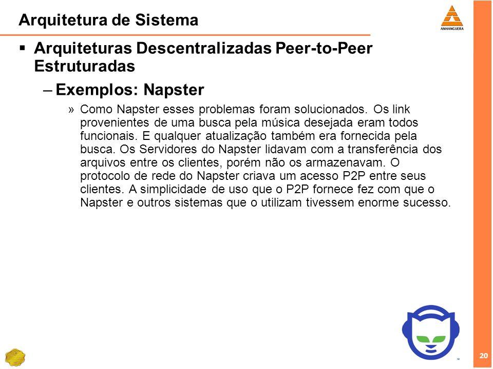20 Arquitetura de Sistema Arquiteturas Descentralizadas Peer-to-Peer Estruturadas –Exemplos: Napster »Como Napster esses problemas foram solucionados.