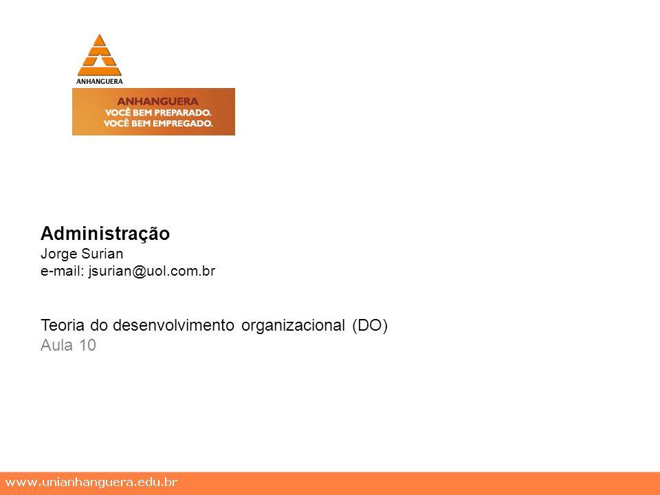 Administração Jorge Surian e-mail: jsurian@uol.com.br Teoria do desenvolvimento organizacional (DO) Aula 10