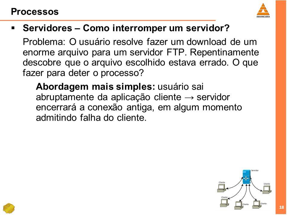 18 Processos Servidores – Como interromper um servidor? Problema: O usuário resolve fazer um download de um enorme arquivo para um servidor FTP. Repen