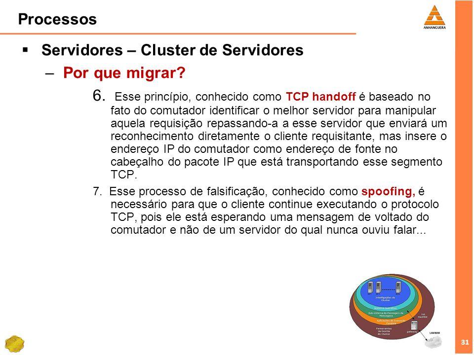 31 Processos Servidores – Cluster de Servidores –Por que migrar? 6. Esse princípio, conhecido como TCP handoff é baseado no fato do comutador identifi