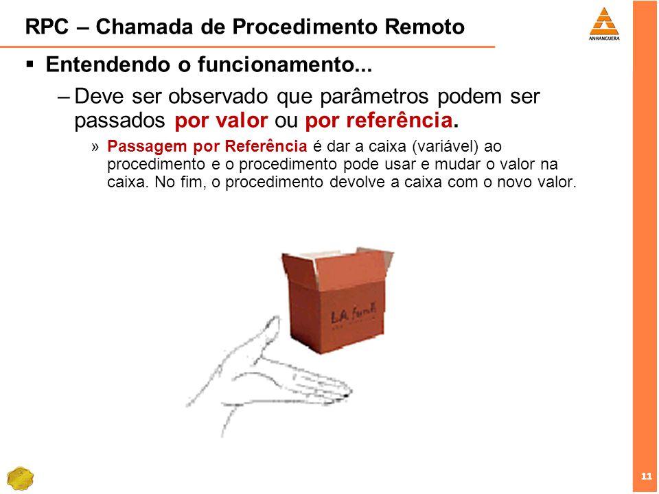 11 RPC – Chamada de Procedimento Remoto Entendendo o funcionamento... –Deve ser observado que parâmetros podem ser passados por valor ou por referênci