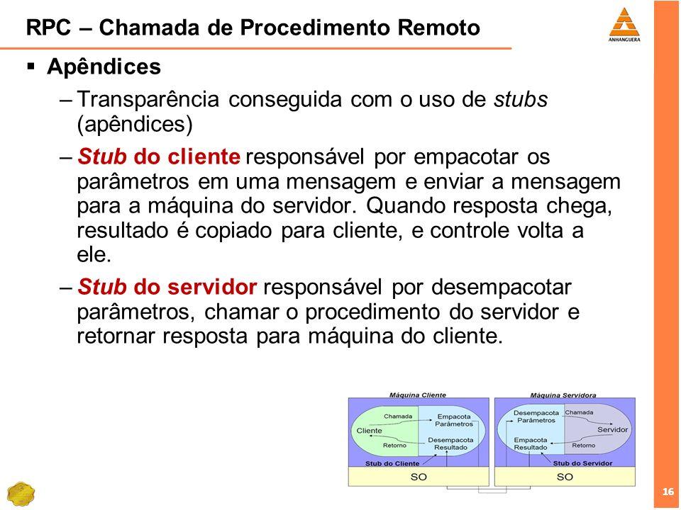 16 RPC – Chamada de Procedimento Remoto Apêndices –Transparência conseguida com o uso de stubs (apêndices) –Stub do cliente responsável por empacotar
