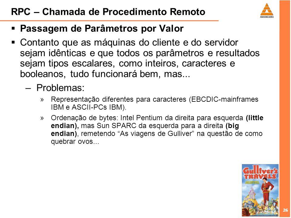 26 RPC – Chamada de Procedimento Remoto Passagem de Parâmetros por Valor Contanto que as máquinas do cliente e do servidor sejam idênticas e que todos