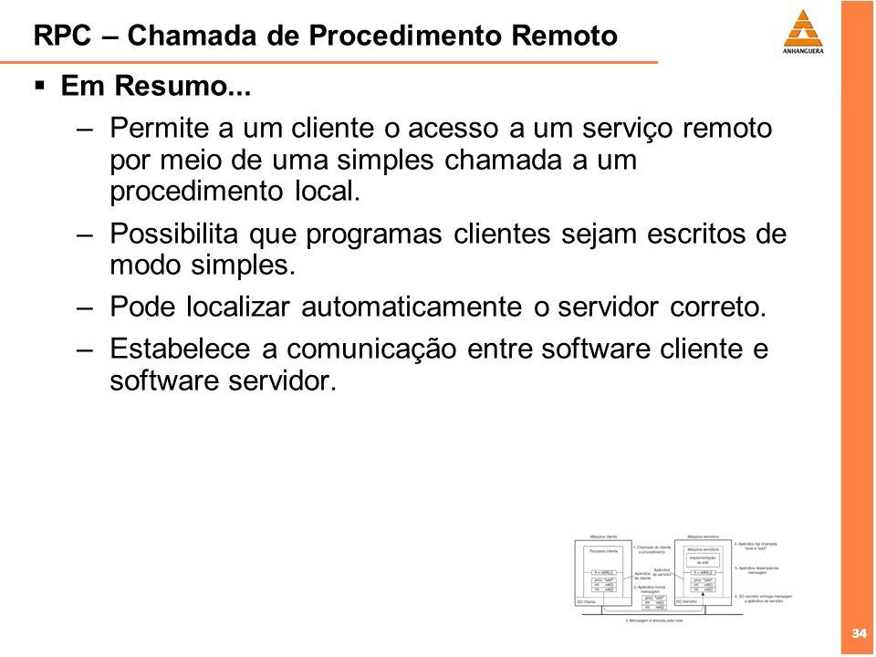 34 RPC – Chamada de Procedimento Remoto Em Resumo... –Permite a um cliente o acesso a um serviço remoto por meio de uma simples chamada a um procedime