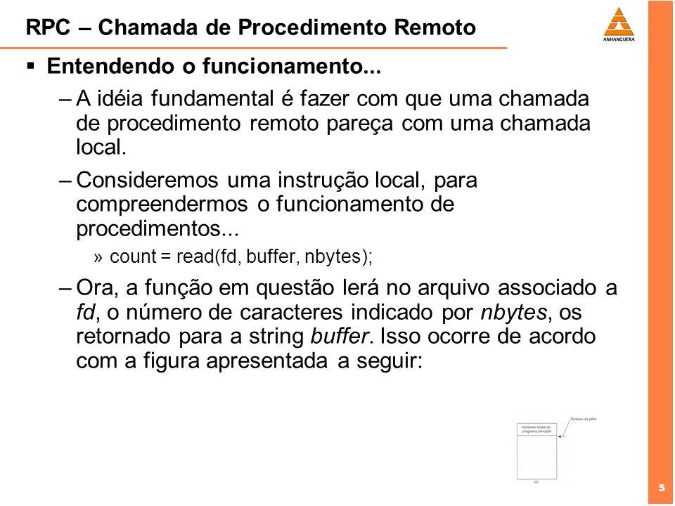 5 5 RPC – Chamada de Procedimento Remoto Entendendo o funcionamento... –A idéia fundamental é fazer com que uma chamada de procedimento remoto pareça