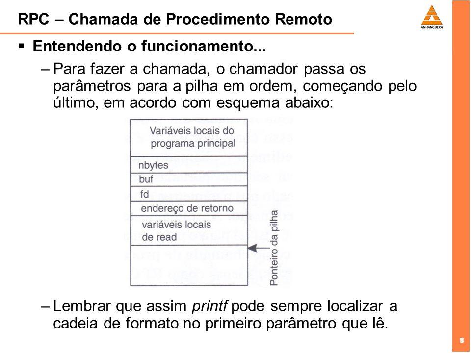 8 8 RPC – Chamada de Procedimento Remoto Entendendo o funcionamento... –Para fazer a chamada, o chamador passa os parâmetros para a pilha em ordem, co
