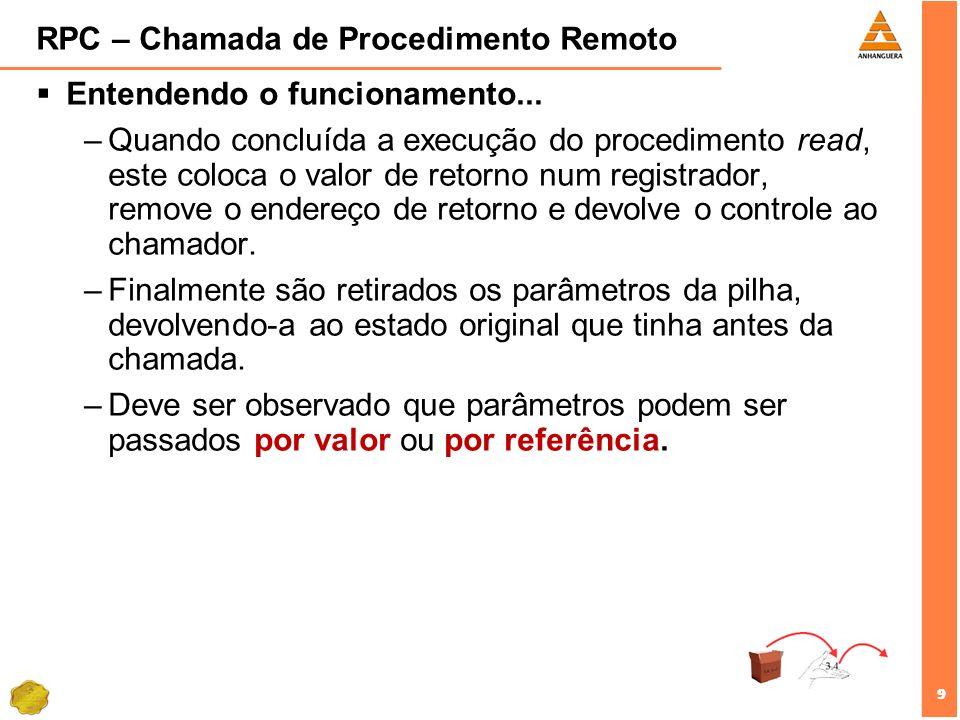 9 9 RPC – Chamada de Procedimento Remoto Entendendo o funcionamento... –Quando concluída a execução do procedimento read, este coloca o valor de retor