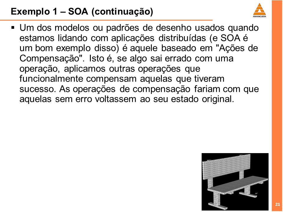 21 Exemplo 1 – SOA (continuação) Um dos modelos ou padrões de desenho usados quando estamos lidando com aplicações distribuídas (e SOA é um bom exempl