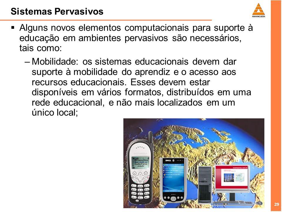 29 Sistemas Pervasivos Alguns novos elementos computacionais para suporte à educação em ambientes pervasivos são necessários, tais como: –Mobilidade: