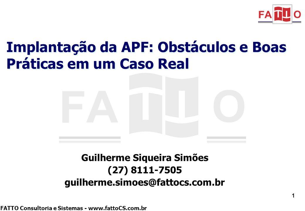 FATTO Consultoria e Sistemas - www.fattoCS.com.br Guilherme Siqueira Simões (27) 8111-7505 guilherme.simoes@fattocs.com.br Implantação da APF: Obstácu