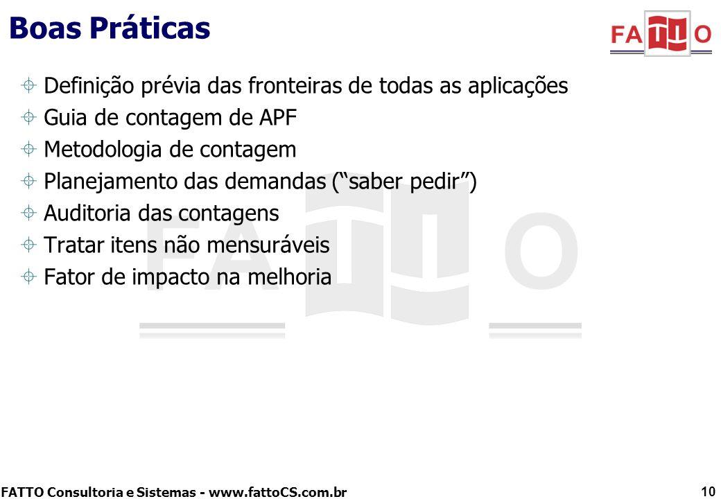 FATTO Consultoria e Sistemas - www.fattoCS.com.br Boas Práticas – Definição das Fronteiras A fronteira da aplicação é um conceito fundamental da APF que: –define o que é (interno) e o que não é o sistema (externo) –é definida com base na visão de negócio –independente de qualquer questão relativa à implementação Uma contagem de PFs feita com base numa premissa incorreta de fronteira produz um erro significativo (até em ordem de grandeza) O estabelecimento prévio (antes de qualquer medição ser feita) da visão correta de fronteira dos sistemas previne erros como: –considerar cada camada do sistema como uma fronteira –considerar um módulo do sistema como uma nova fronteira –considerar partes do sistema em plataformas computacionais distintas como fronteiras separadas 11