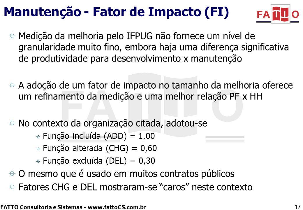 FATTO Consultoria e Sistemas - www.fattoCS.com.br Manutenção - Fator de Impacto (FI) Analisou-se a alternativa da NESMA para melhoria: –Estabelece fator de impacto que pode oscilar de 0,25 a 1,50 com base no % de mudança de tipos de dados e arquivos referenciados –Porém no contexto da organização, a maioria das manutenções envolve alteração em lógica e poucas mudanças de campos –Ou seja, implica num fator de impacto de 0,25 quase sempre –O que seria um fator barato demais 18