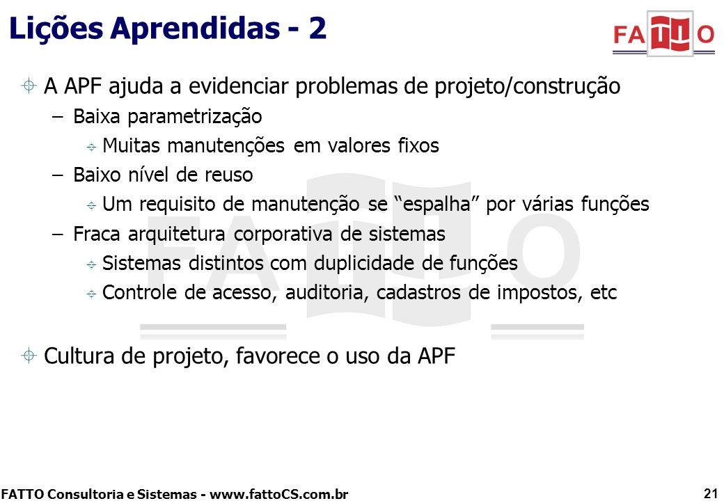 FATTO Consultoria e Sistemas - www.fattoCS.com.br Lições Aprendidas - 2 A APF ajuda a evidenciar problemas de projeto/construção –Baixa parametrização