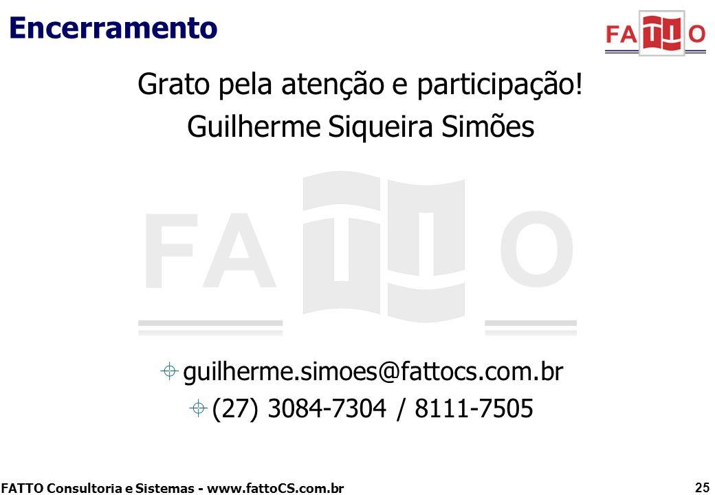 FATTO Consultoria e Sistemas - www.fattoCS.com.br Encerramento Grato pela atenção e participação! Guilherme Siqueira Simões guilherme.simoes@fattocs.c