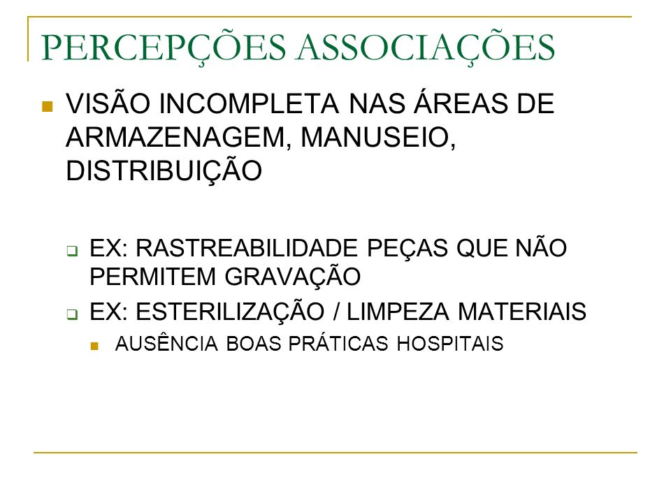PERCEPÇÕES ASSOCIAÇÕES VISÃO INCOMPLETA NAS ÁREAS DE ARMAZENAGEM, MANUSEIO, DISTRIBUIÇÃO EX: RASTREABILIDADE PEÇAS QUE NÃO PERMITEM GRAVAÇÃO EX: ESTERILIZAÇÃO / LIMPEZA MATERIAIS AUSÊNCIA BOAS PRÁTICAS HOSPITAIS