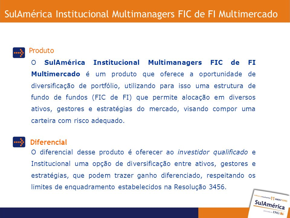 SulAmérica Institucional Multimanagers FIC de FI Multimercado O SulAmérica Institucional Multimanagers FIC de FI Multimercado é um produto que oferece a oportunidade de diversificação de portfólio, utilizando para isso uma estrutura de fundo de fundos (FIC de FI) que permite alocação em diversos ativos, gestores e estratégias do mercado, visando compor uma carteira com risco adequado.