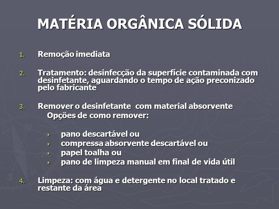 MATÉRIA ORGÂNICA SÓLIDA 1. Remoção imediata 2. Tratamento: desinfecção da superfície contaminada com desinfetante, aguardando o tempo de ação preconiz