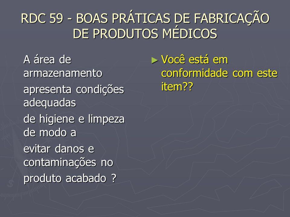 RDC 59 - BOAS PRÁTICAS DE FABRICAÇÃO DE PRODUTOS MÉDICOS A área de armazenamento apresenta condições adequadas de higiene e limpeza de modo a evitar d