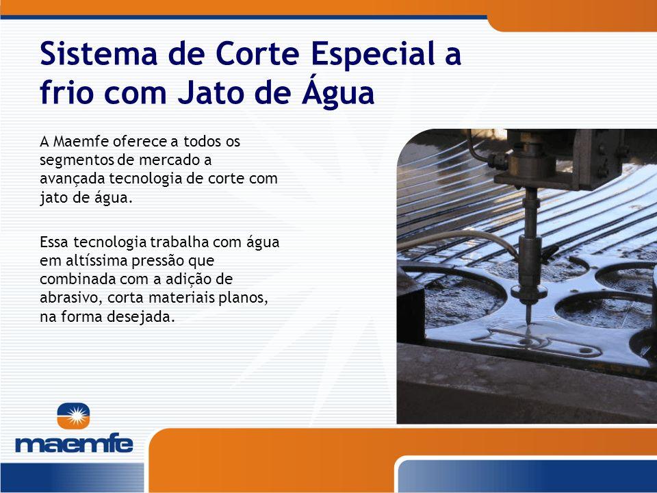 Sistema de Corte Especial a frio com Jato de Água A Maemfe oferece a todos os segmentos de mercado a avançada tecnologia de corte com jato de água. Es
