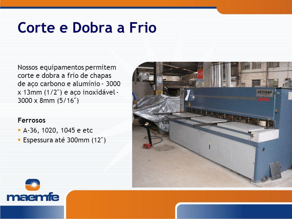 Corte e Dobra a Frio Nossos equipamentos permitem corte e dobra a frio de chapas de aço carbono e alumínio - 3000 x 13mm (1/2