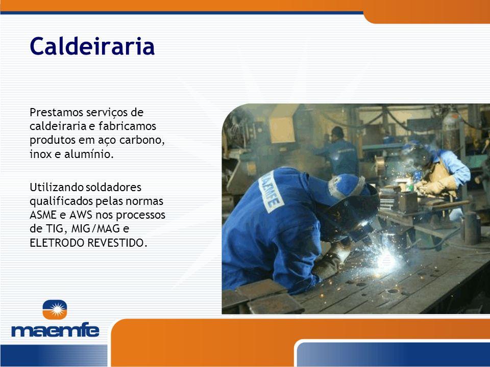 Caldeiraria Prestamos serviços de caldeiraria e fabricamos produtos em aço carbono, inox e alumínio. Utilizando soldadores qualificados pelas normas A