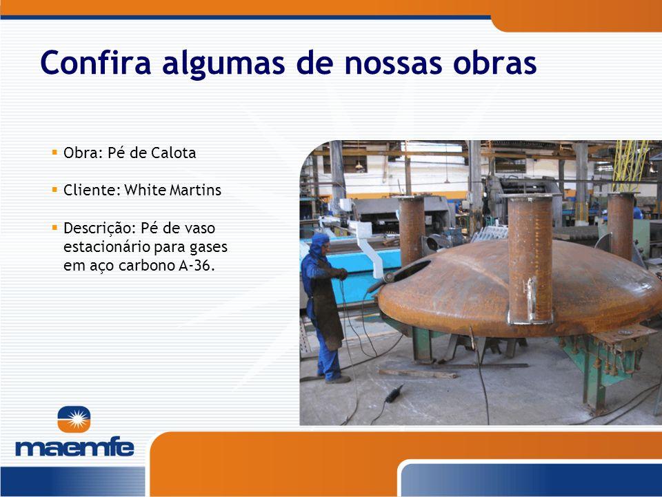 Confira algumas de nossas obras Obra: Pé de Calota Cliente: White Martins Descrição: Pé de vaso estacionário para gases em aço carbono A-36.