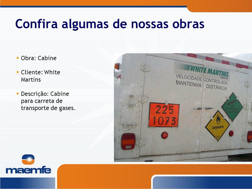 Confira algumas de nossas obras Obra: Cabine Cliente: White Martins Descrição: Cabine para carreta de transporte de gases.