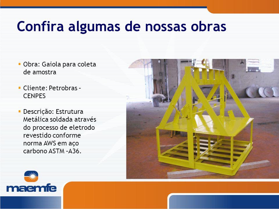 Confira algumas de nossas obras Obra: Gaiola para coleta de amostra Cliente: Petrobras – CENPES Descrição: Estrutura Metálica soldada através do proce