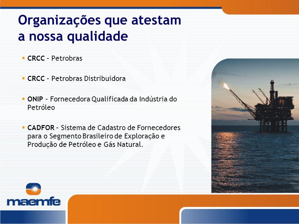 Organizações que atestam a nossa qualidade CRCC – Petrobras CRCC – Petrobras Distribuidora ONIP – Fornecedora Qualificada da Indústria do Petróleo CAD