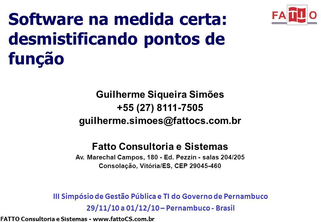 FATTO Consultoria e Sistemas - www.fattoCS.com.br 12 Contratos de Software Medidos por PF Remunerar o fornecedor do desenvolvimento e manutenção de software pelos resultados entregues (funções do sistema), não pelo esforço gasto (Homem-Hora) –E norteado por acordos de nível de serviço (qualidade, prazo, etc) Abordagem iniciada no Brasil na década de 90 e atualmente usada extensivamente no governo federal –A IN 04/2008 da SLTI/MPOG, amplificou esta iniciativa –Governos estaduais têm adotado estratégia similar (SP, MG, RJ, ES, BA, RS, AL, DF, PE*) *A ATI-PE possui um registro de preço para 25.000 PFs –Difusão também no mercado privado (Bradesco, OI, Redecard,Totvs, Porto Seguro, Citibank, etc) http://www.comprasnet.gov.br/legislacao/in/in04_08.htm