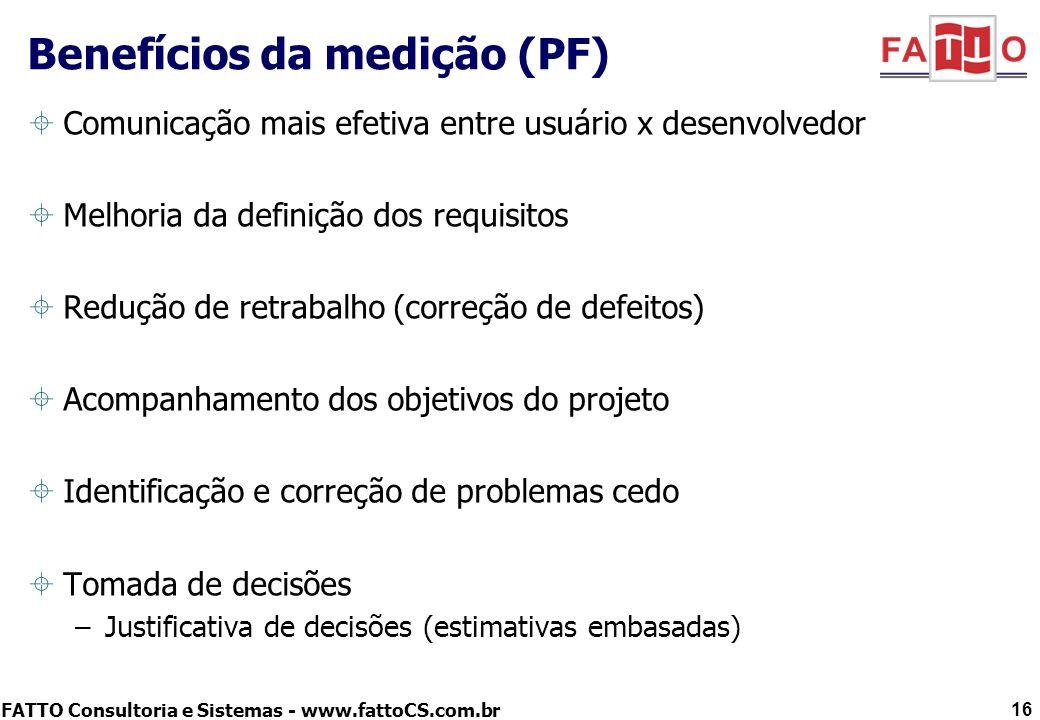 FATTO Consultoria e Sistemas - www.fattoCS.com.br Benefícios da medição (PF) Comunicação mais efetiva entre usuário x desenvolvedor Melhoria da defini