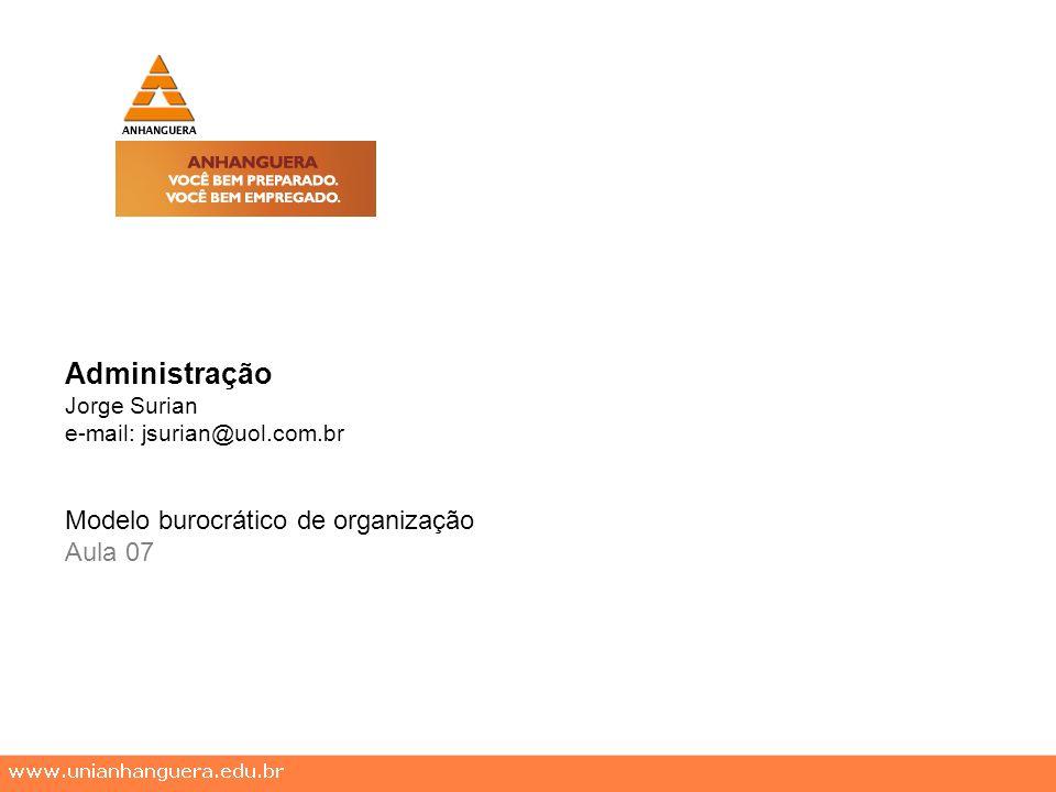 Administração Jorge Surian e-mail: jsurian@uol.com.br Modelo burocrático de organização Aula 07