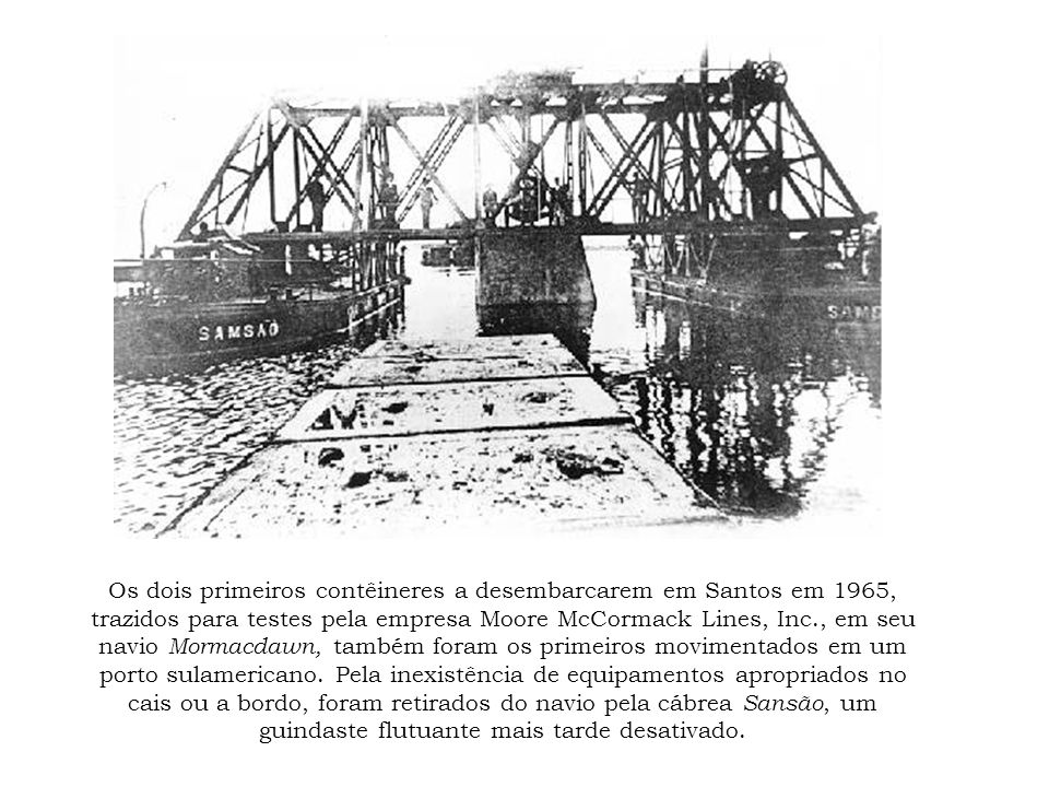 Os dois primeiros contêineres a desembarcarem em Santos em 1965, trazidos para testes pela empresa Moore McCormack Lines, Inc., em seu navio Mormacdaw