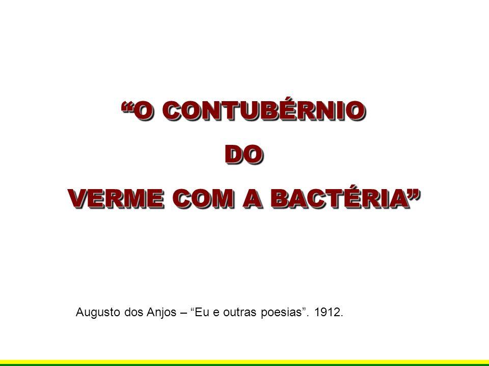 O CONTUBÉRNIO DO VERME COM A BACTÉRIA O CONTUBÉRNIO DO VERME COM A BACTÉRIA Augusto dos Anjos – Eu e outras poesias. 1912.