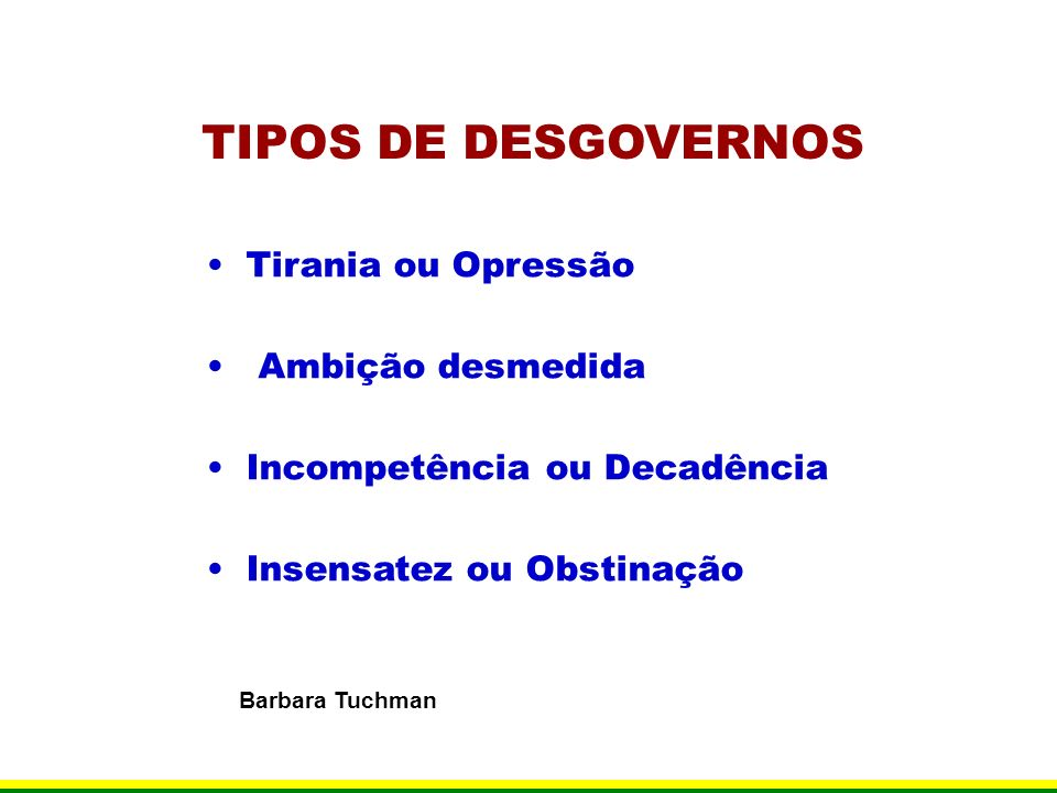 TIPOS DE DESGOVERNOS Tirania ou Opressão Ambição desmedida Incompetência ou Decadência Insensatez ou Obstinação Barbara Tuchman