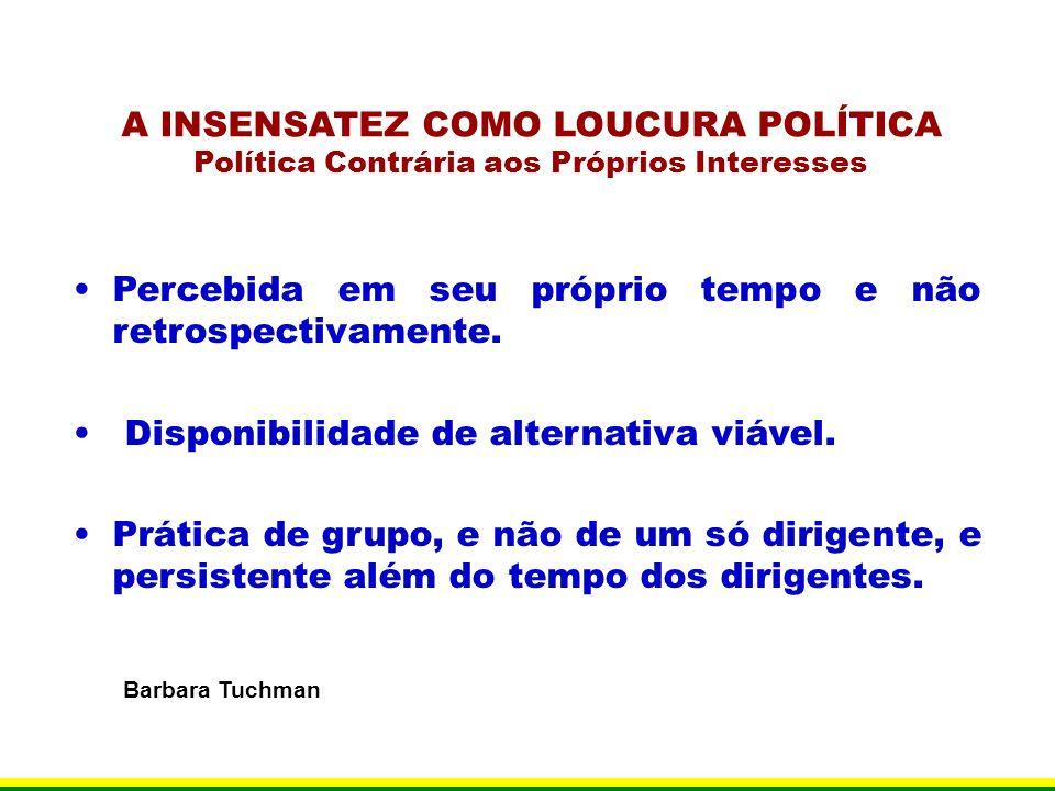A INSENSATEZ COMO LOUCURA POLÍTICA Política Contrária aos Próprios Interesses Percebida em seu próprio tempo e não retrospectivamente. Disponibilidade