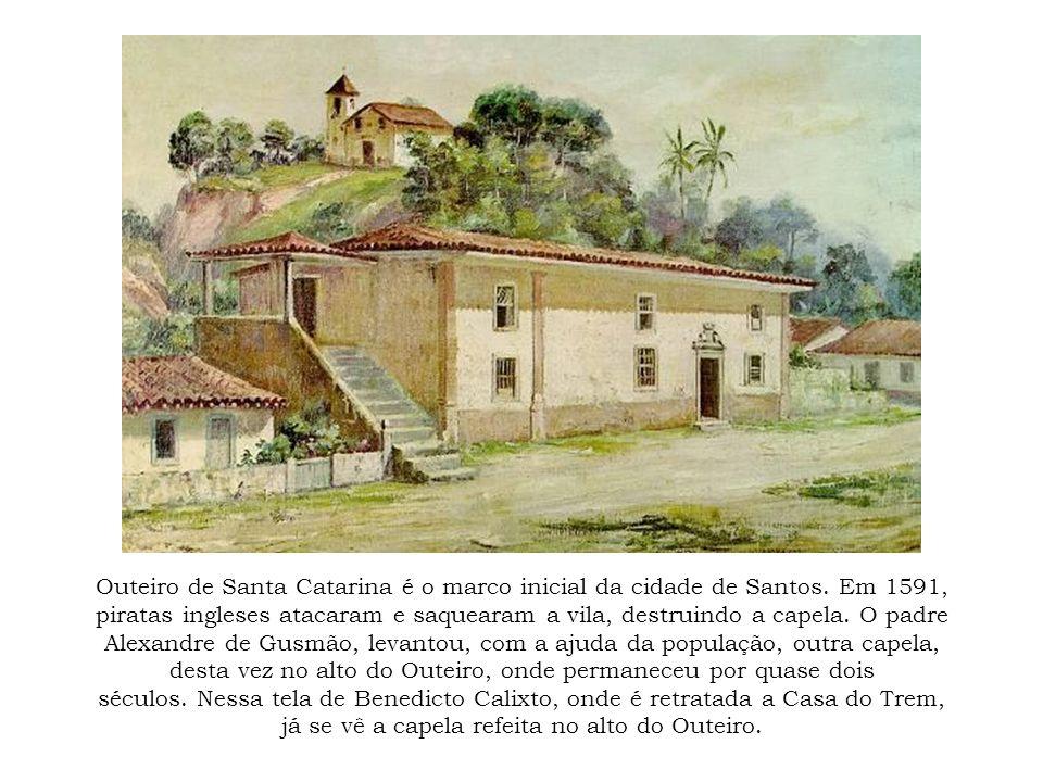 Outeiro de Santa Catarina é o marco inicial da cidade de Santos. Em 1591, piratas ingleses atacaram e saquearam a vila, destruindo a capela. O padre A